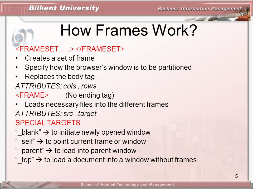 5 How Frames Work? •Creates a set of frame •Specify how the browser's window is to be partitioned •Replaces the body tag ATTRIBUTES: cols, rows (No en
