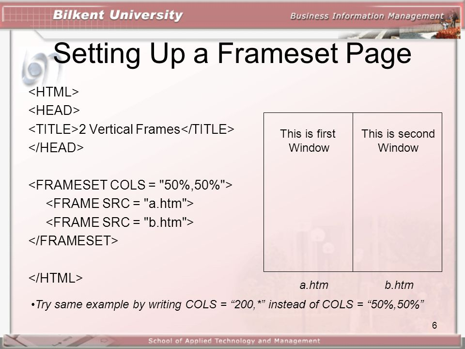 6 Setting Up a Frameset Page 2 Vertical Frames This is first Window This is second Window a.htmb.htm •Try same example by writing COLS = 200,* instead of COLS = 50%,50%