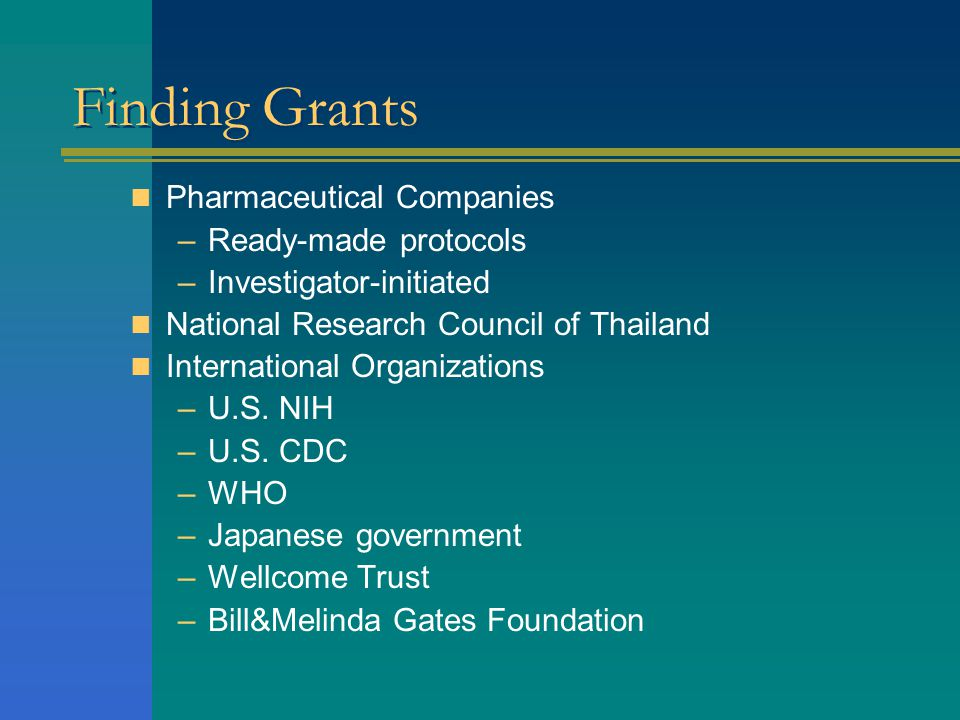 Finding Grants  Pharmaceutical Companies –Ready-made protocols –Investigator-initiated  National Research Council of Thailand  International Organi