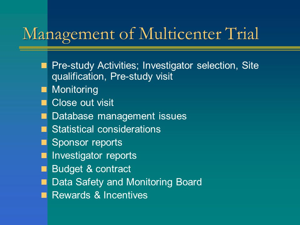 Management of Multicenter Trial  Pre-study Activities; Investigator selection, Site qualification, Pre-study visit  Monitoring  Close out visit  D