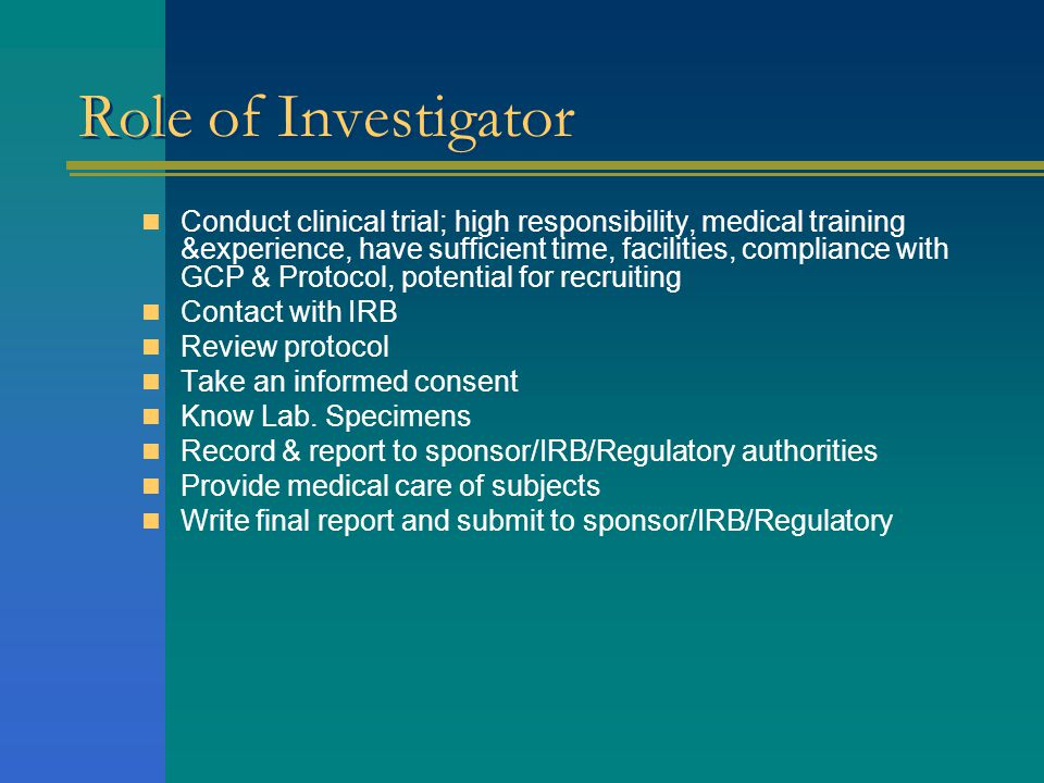 Role of Investigator  Conduct clinical trial; high responsibility, medical training &experience, have sufficient time, facilities, compliance with GC