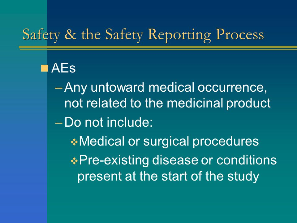  AEs –Any untoward medical occurrence, not related to the medicinal product –Do not include:  Medical or surgical procedures  Pre-existing disease