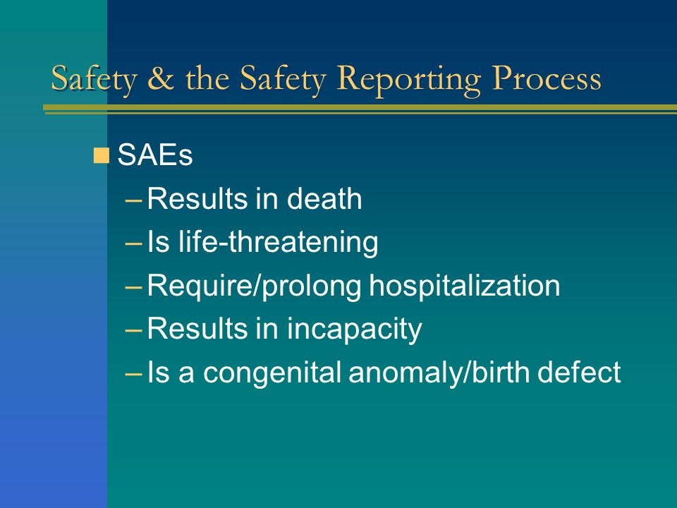  SAEs –Results in death –Is life-threatening –Require/prolong hospitalization –Results in incapacity –Is a congenital anomaly/birth defect