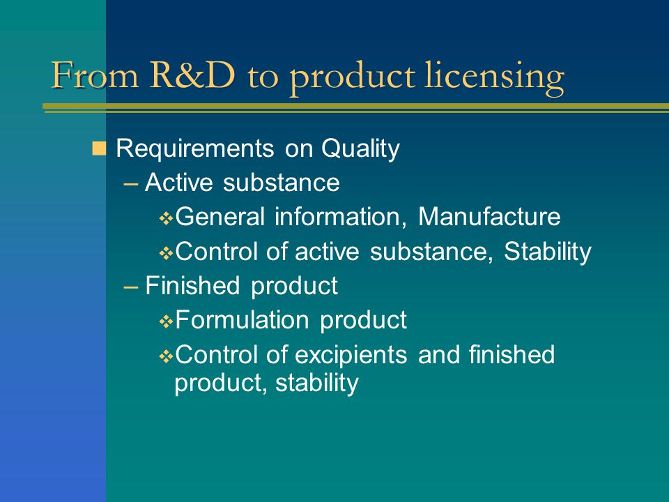 From R&D to product licensing  Requirements on Quality –Active substance  General information, Manufacture  Control of active substance, Stability