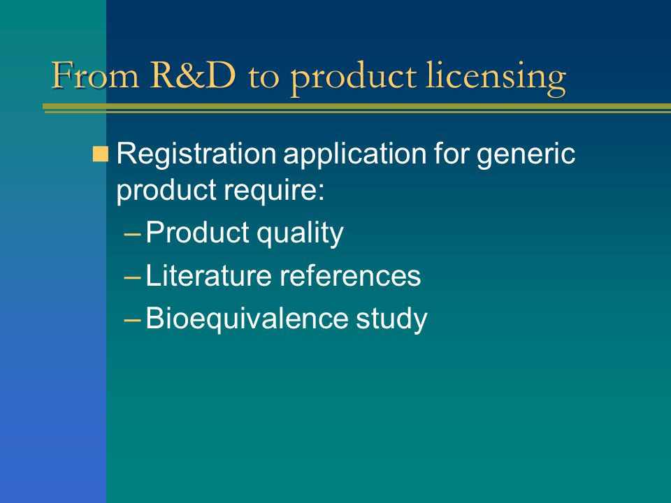  Registration application for generic product require: –Product quality –Literature references –Bioequivalence study From R&D to product licensing