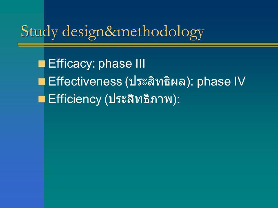 Study design&methodology  Efficacy: phase III  Effectiveness ( ประสิทธิผล ): phase IV  Efficiency ( ประสิทธิภาพ ):