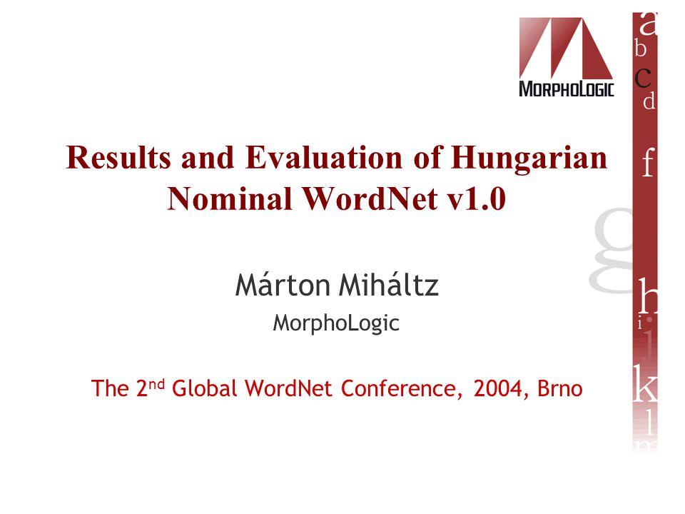 Results and Evaluation of Hungarian Nominal WordNet v1.0 Márton Miháltz MorphoLogic The 2 nd Global WordNet Conference, 2004, Brno
