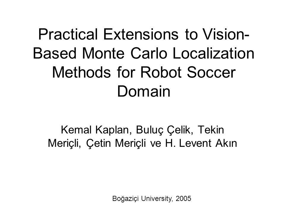 Practical Extensions to Vision- Based Monte Carlo Localization Methods for Robot Soccer Domain Kemal Kaplan, Buluç Çelik, Tekin Meriçli, Çetin Meriçli ve H.
