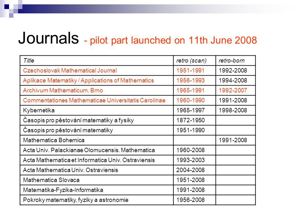 Journals - pilot part launched on 11th June 2008 Titleretro (scan)retro-born Czechoslovak Mathematical Journal1951-19911992-2008 Aplikace Matematiky / Applications of Mathematics1956-19931994-2008 Archivum Mathematicum, Brno1965-19911992-2007 Commentationes Mathematicae Universitatis Carolinae1960-19901991-2008 Kybernetika1965-19971998-2008 Časopis pro pěstování matematiky a fysiky1872-1950 Časopis pro pěstování matematiky1951-1990 Mathematica Bohemica1991-2008 Acta Univ.