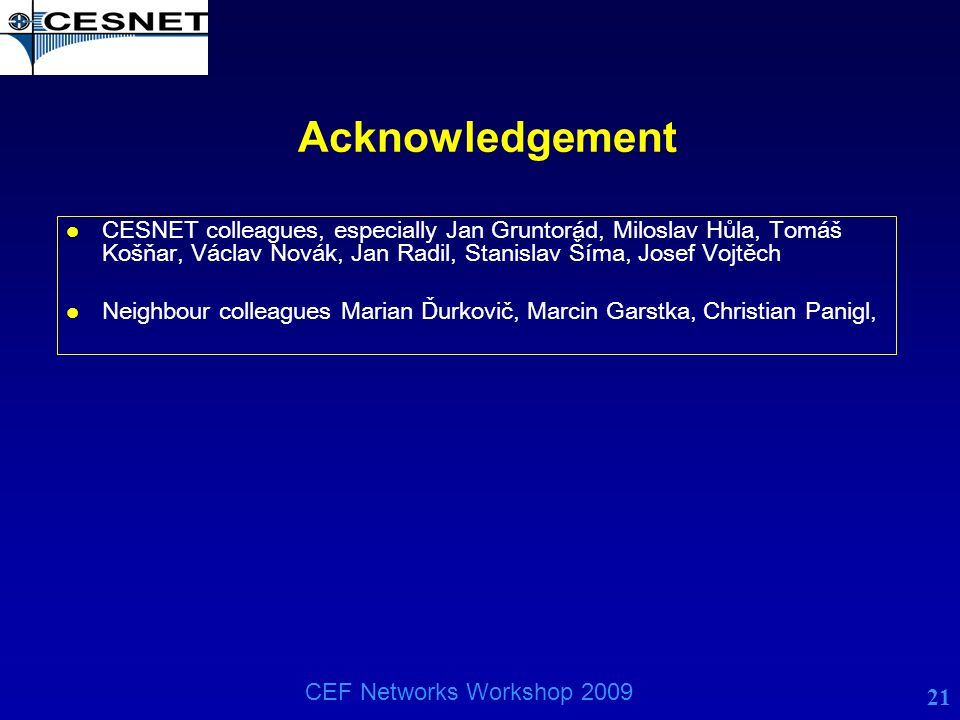21 CEF Networks Workshop 2009 Acknowledgement l CESNET colleagues, especially Jan Gruntorád, Miloslav Hůla, Tomáš Košňar, Václav Novák, Jan Radil, Sta