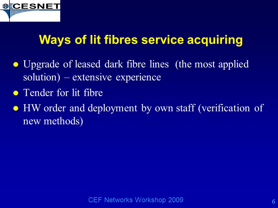 6 CEF Networks Workshop 2009 Ways of lit fibres service acquiring l Upgrade of leased dark fibre lines (the most applied solution) – extensive experie