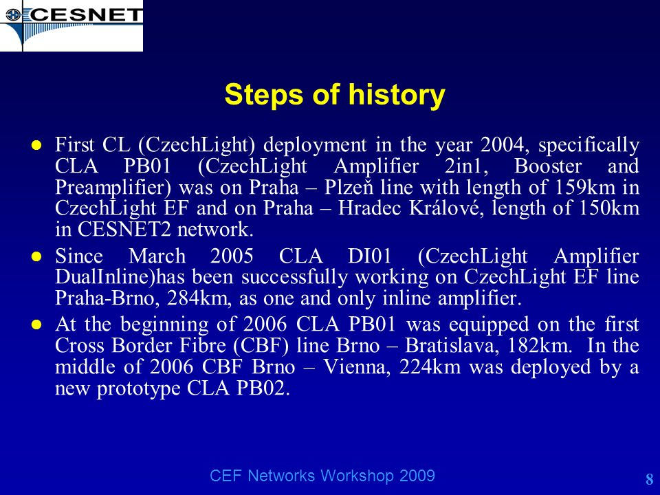 8 CEF Networks Workshop 2009 Steps of history l First CL (CzechLight) deployment in the year 2004, specifically CLA PB01 (CzechLight Amplifier 2in1, B