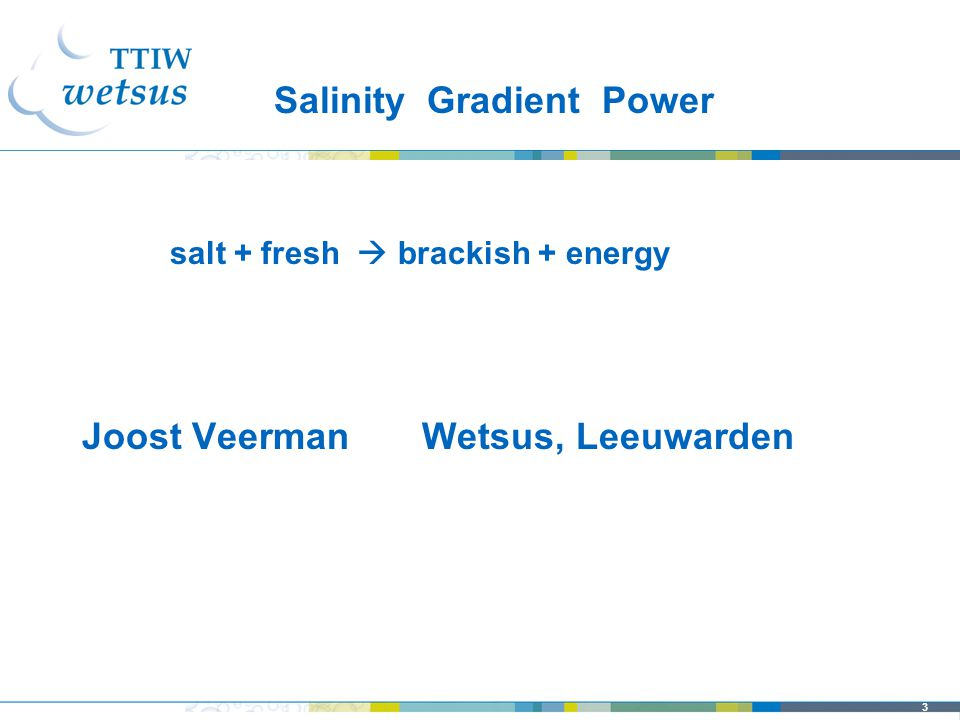 3 Joost Veerman Wetsus, Leeuwarden salt + fresh  brackish + energy Salinity Gradient Power