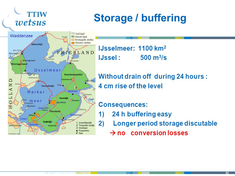 52 IJsselmeer: 1100 km 2 IJssel : 500 m 3 /s Without drain off during 24 hours : 4 cm rise of the level Consequences: 1)24 h buffering easy 2) Longer period storage discutable  no conversion losses Storage / buffering