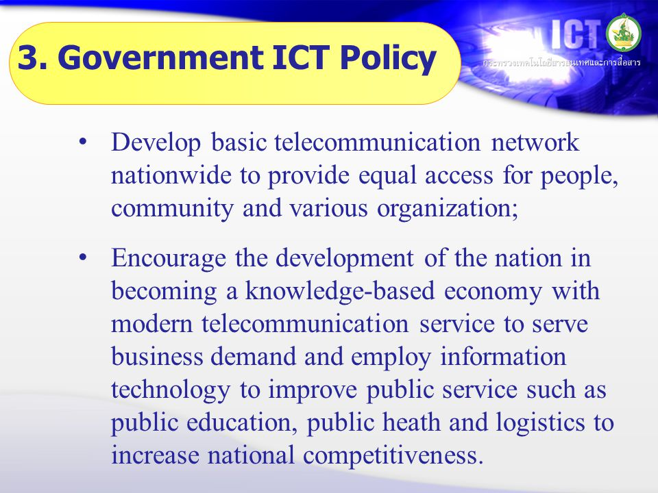 3. Government ICT Policy • Develop basic telecommunication network nationwide to provide equal access for people, community and various organization;