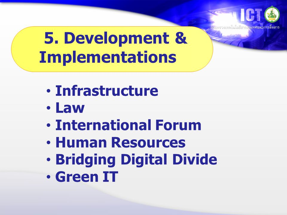 • Infrastructure • Law • International Forum • Human Resources • Bridging Digital Divide • Green IT 5. Development & Implementations