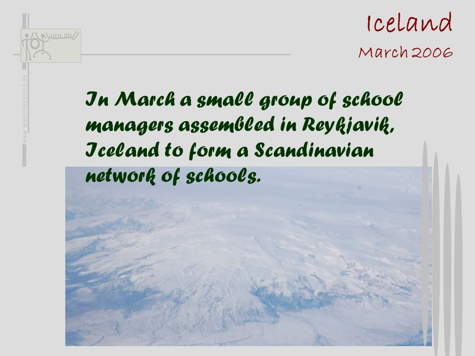 Iceland March 2006 In March a small group of school managers assembled in Reykjavik, Iceland to form a Scandinavian network of schools.