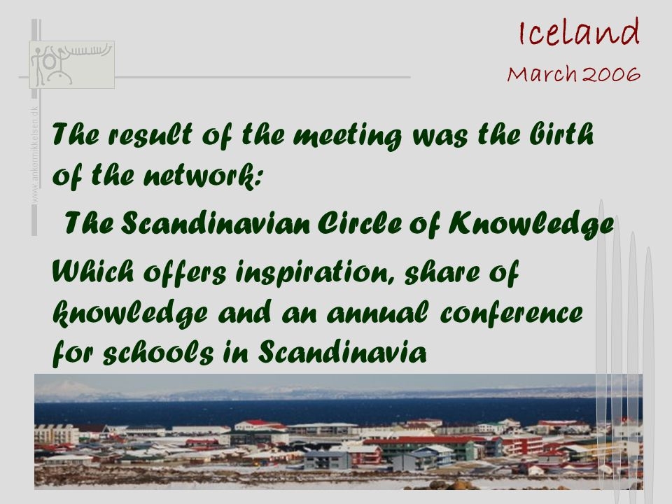 Iceland March 2006 The result of the meeting was the birth of the network: The Scandinavian Circle of Knowledge Which offers inspiration, share of kno