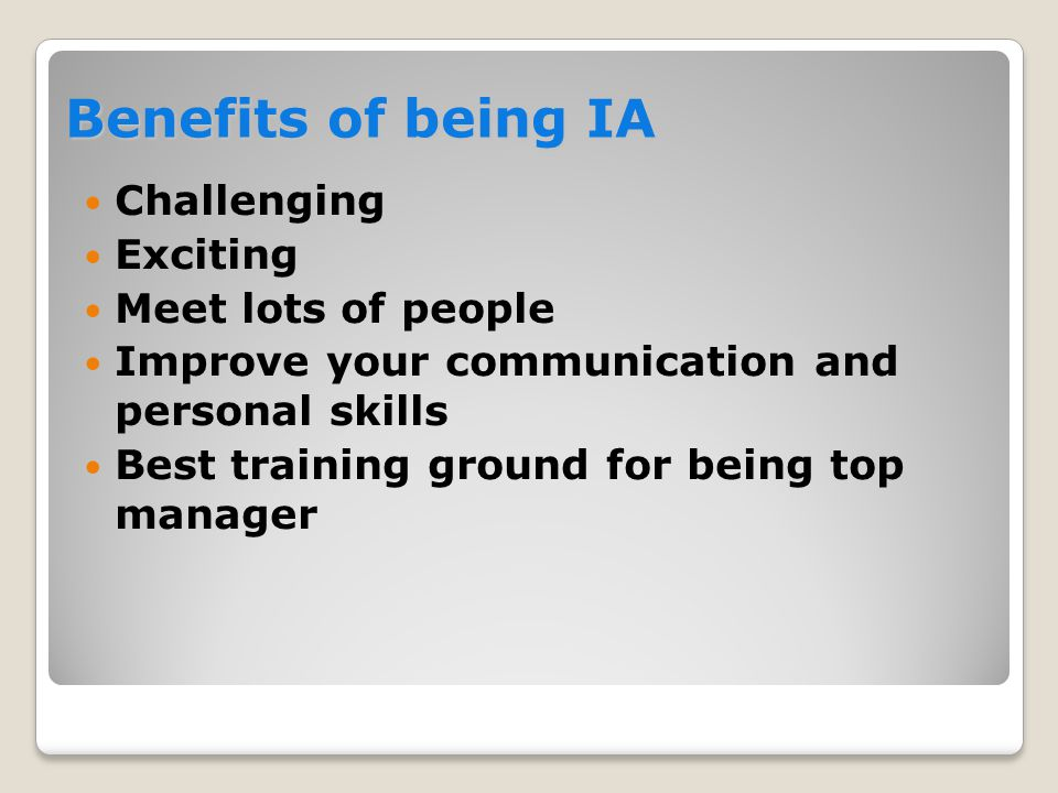 Benefits of being IA  Challenging  Exciting  Meet lots of people  Improve your communication and personal skills  Best training ground for being top manager