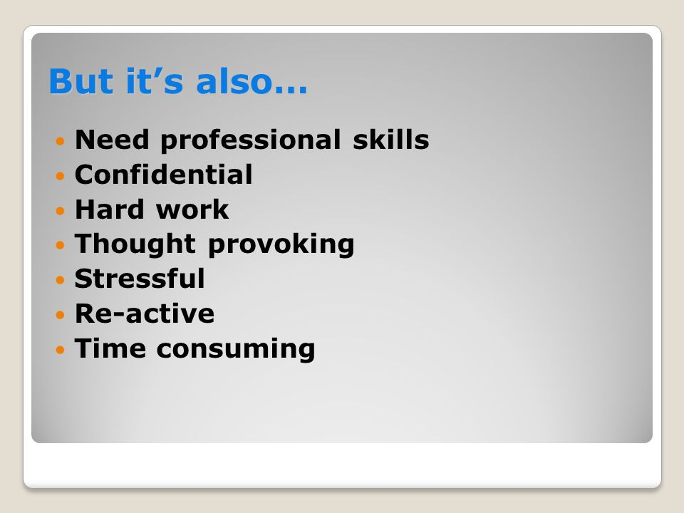 But it's also…  Need professional skills  Confidential  Hard work  Thought provoking  Stressful  Re-active  Time consuming