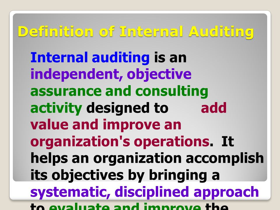 Definition of Internal Auditing Internal auditing is an independent, objective assurance and consulting activity designed to add value and improve an organization s operations.