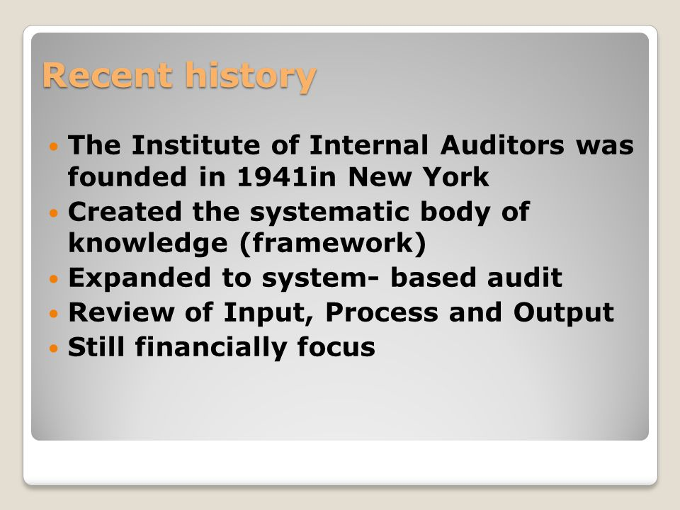  The Institute of Internal Auditors was founded in 1941in New York  Created the systematic body of knowledge (framework)  Expanded to system- based audit  Review of Input, Process and Output  Still financially focus Recent history