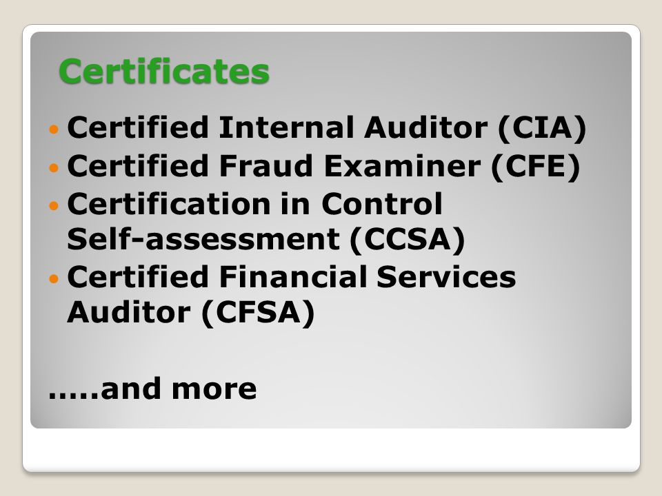  Certified Internal Auditor (CIA)  Certified Fraud Examiner (CFE)  Certification in Control Self-assessment (CCSA)  Certified Financial Services Auditor (CFSA) …..and more Certificates