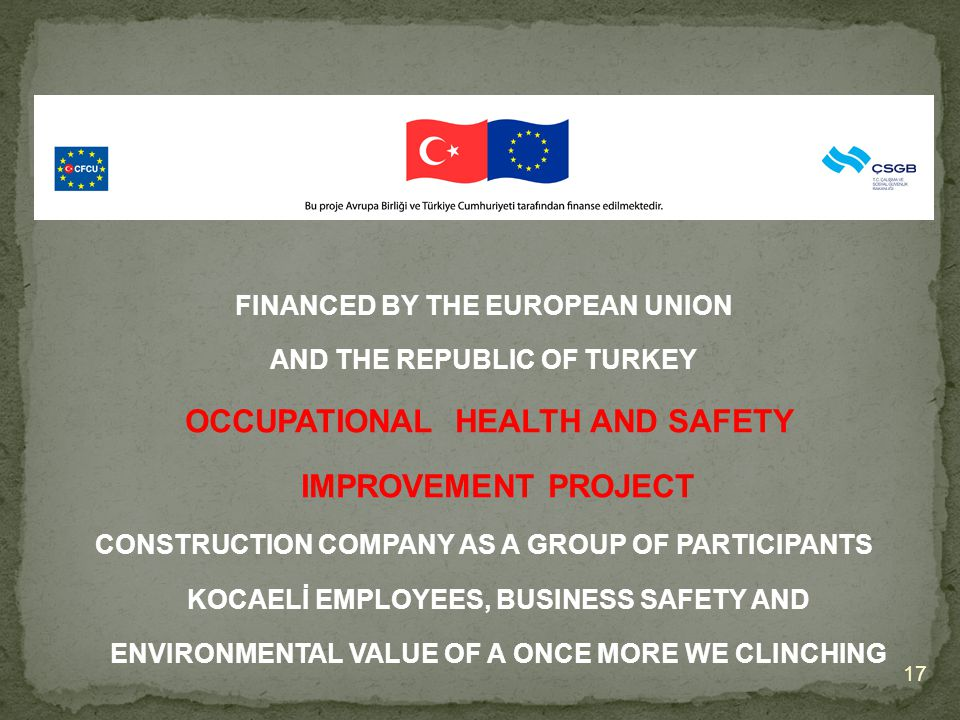 17 FINANCED BY THE EUROPEAN UNION AND THE REPUBLIC OF TURKEY OCCUPATIONAL HEALTH AND SAFETY IMPROVEMENT PROJECT OCCUPATIONAL HEALTH AND SAFETY IMPROVEMENT PROJECT CONSTRUCTION COMPANY AS A GROUP OF PARTICIPANTS KOCAELİ EMPLOYEES, BUSINESS SAFETY AND ENVIRONMENTAL VALUE OF A ONCE MORE WE CLINCHING