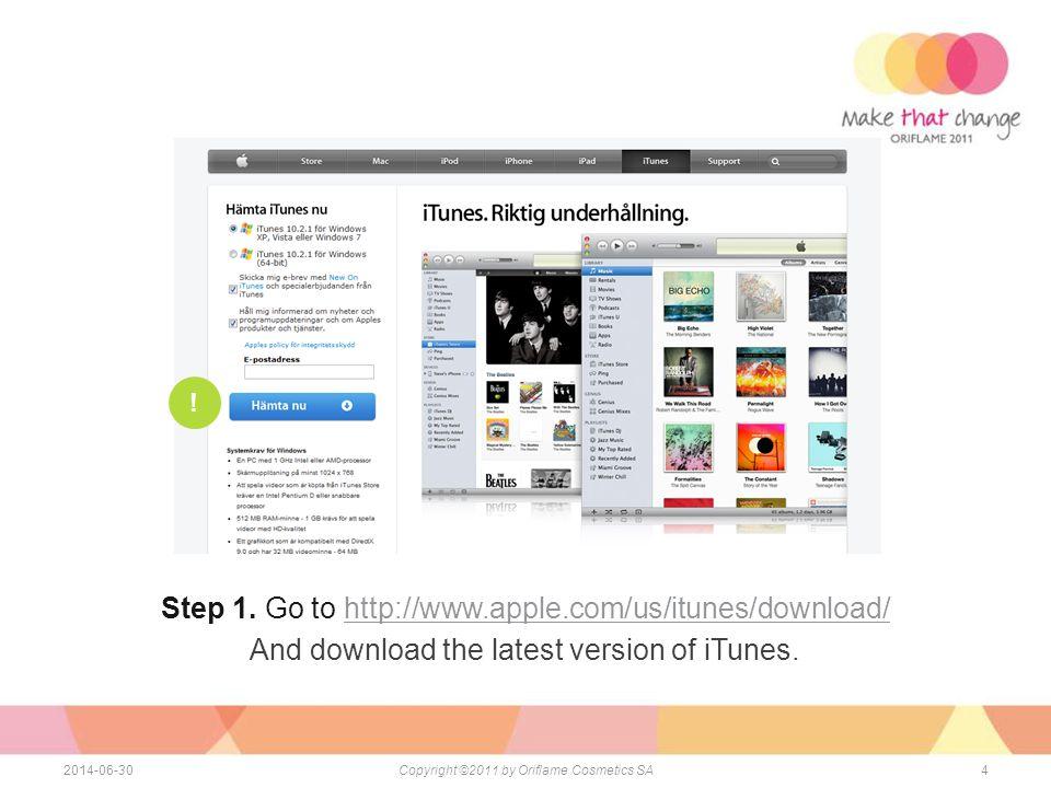 42014-06-30Copyright ©2011 by Oriflame Cosmetics SA För att installera applikationen behöver du: - Dator med internet anslutning - iPad - iTunes - iPad USB kabel - iTunes store konto Step 1.