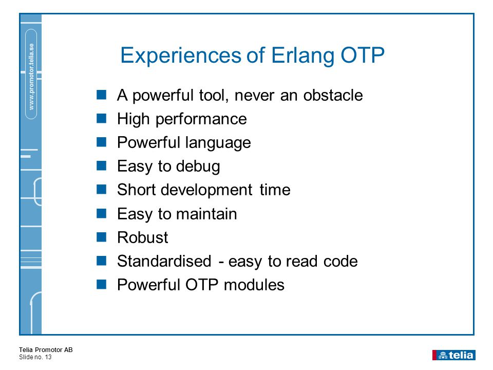 Telia Promotor AB Slide no. 13 www.promotor.telia.se Experiences of Erlang OTP  A powerful tool, never an obstacle  High performance  Powerful lang