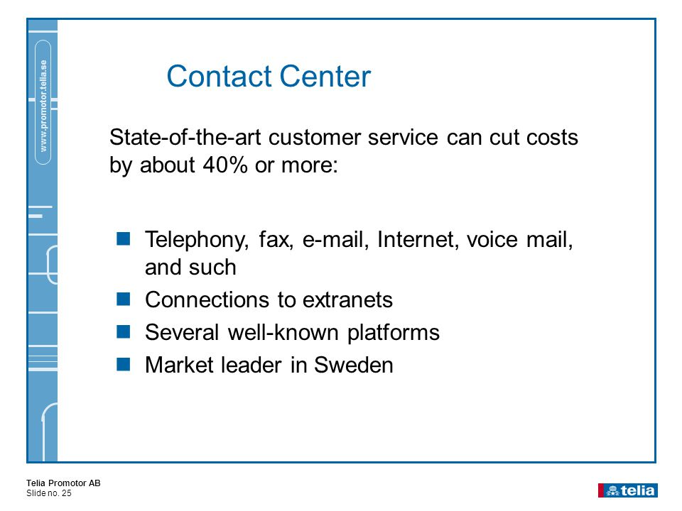 Telia Promotor AB Slide no. 25 www.promotor.telia.se Contact Center State-of-the-art customer service can cut costs by about 40% or more:  Telephony,