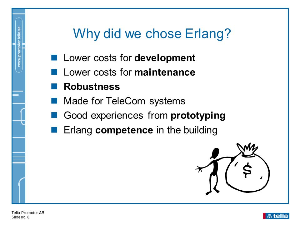 Telia Promotor AB Slide no. 8 www.promotor.telia.se Why did we chose Erlang?  Lower costs for development  Lower costs for maintenance  Robustness