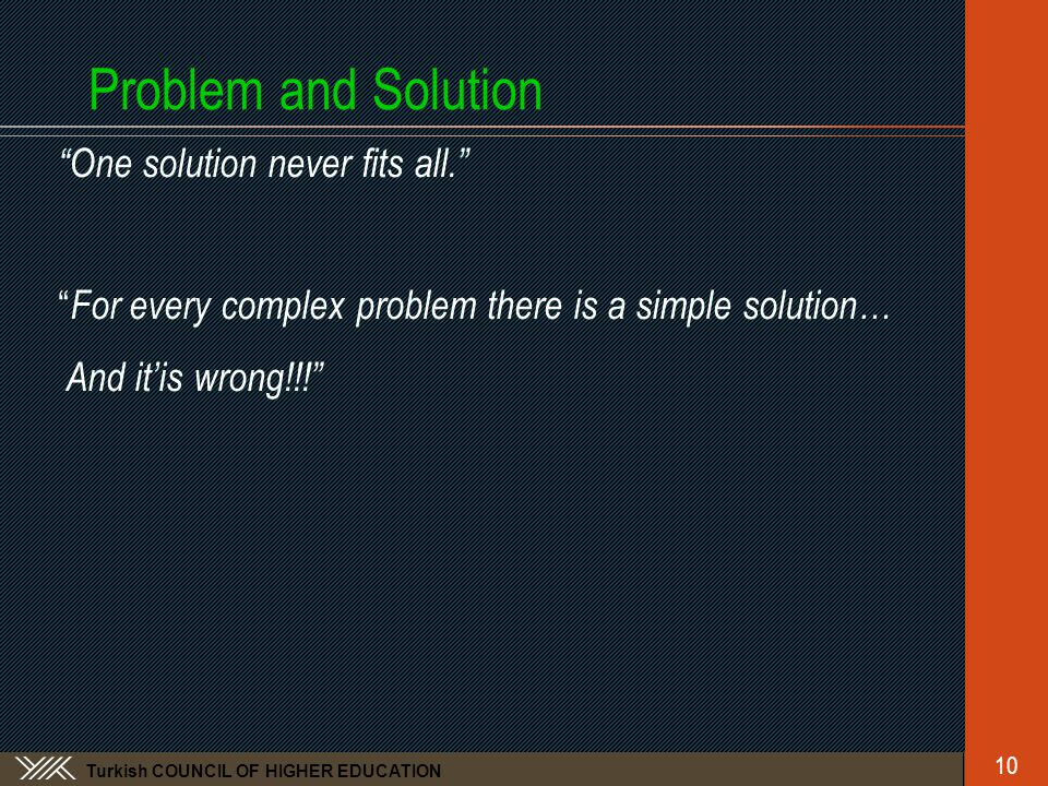 Turkish COUNCIL OF HIGHER EDUCATION Problem and Solution One solution never fits all. For every complex problem there is a simple solution… And it'is wrong!!! 10