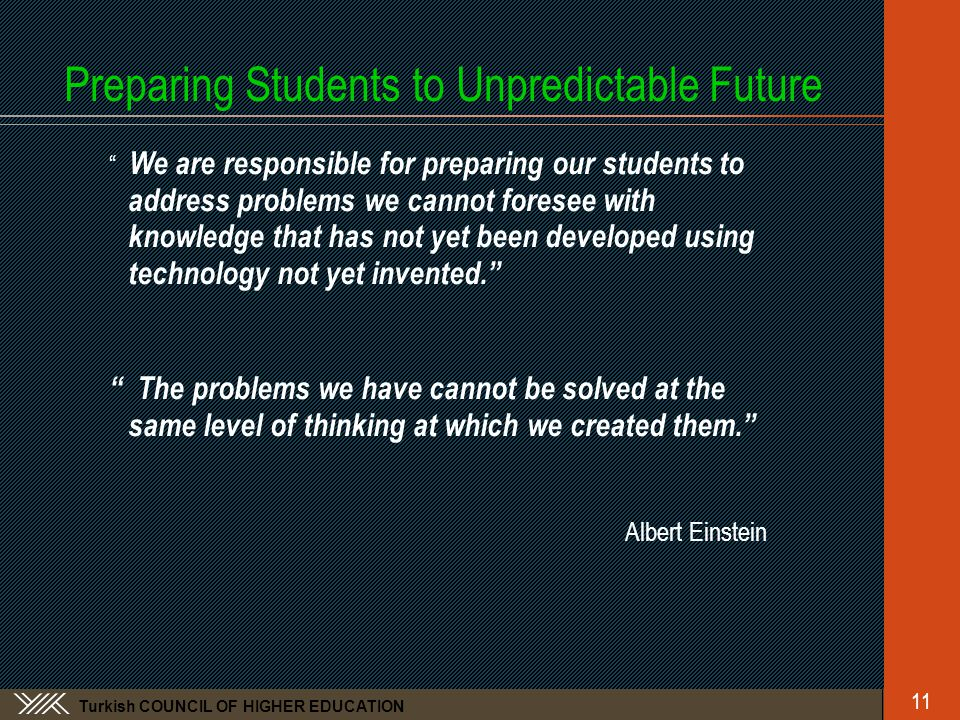 Turkish COUNCIL OF HIGHER EDUCATION Preparing Students to Unpredictable Future We are responsible for preparing our students to address problems we cannot foresee with knowledge that has not yet been developed using technology not yet invented. The problems we have cannot be solved at the same level of thinking at which we created them. Albert Einstein 11