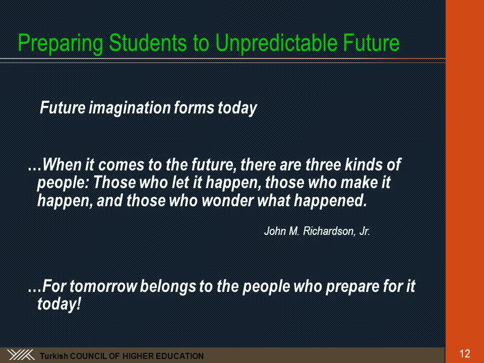Turkish COUNCIL OF HIGHER EDUCATION Preparing Students to Unpredictable Future Future imagination forms today … When it comes to the future, there are three kinds of people: Those who let it happen, those who make it happen, and those who wonder what happened.