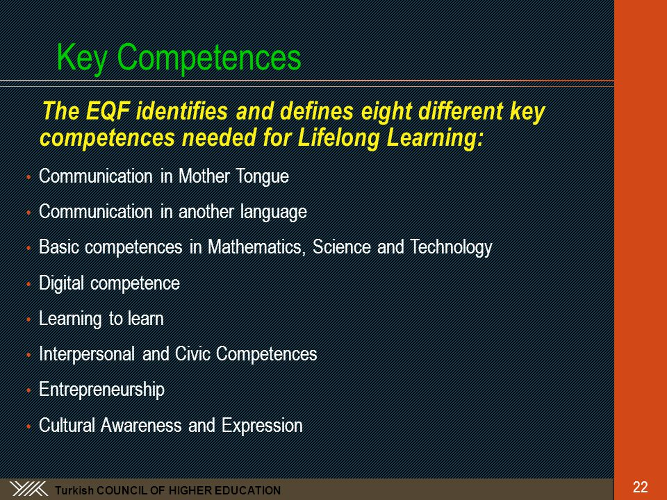 Turkish COUNCIL OF HIGHER EDUCATION Key Competences The EQF identifies and defines eight different key competences needed for Lifelong Learning: • Communication in Mother Tongue • Communication in another language • Basic competences in Mathematics, Science and Technology • Digital competence • Learning to learn • Interpersonal and Civic Competences • Entrepreneurship • Cultural Awareness and Expression 22