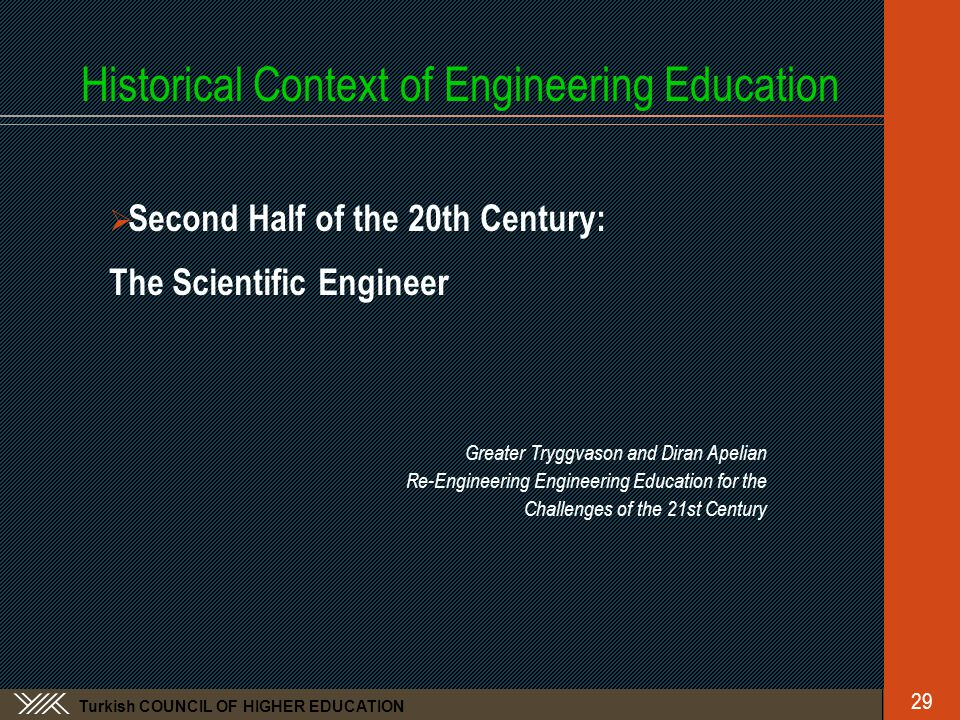 Turkish COUNCIL OF HIGHER EDUCATION Historical Context of Engineering Education  Second Half of the 20th Century: The Scientific Engineer Greater Tryggvason and Diran Apelian Re-Engineering Engineering Education for the Challenges of the 21st Century 29