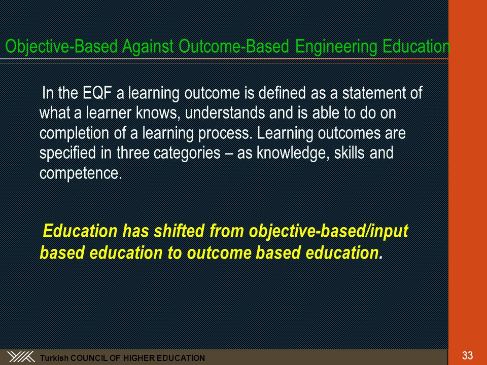 Turkish COUNCIL OF HIGHER EDUCATION Objective-Based Against Outcome-Based Engineering Education In the EQF a learning outcome is defined as a statemen