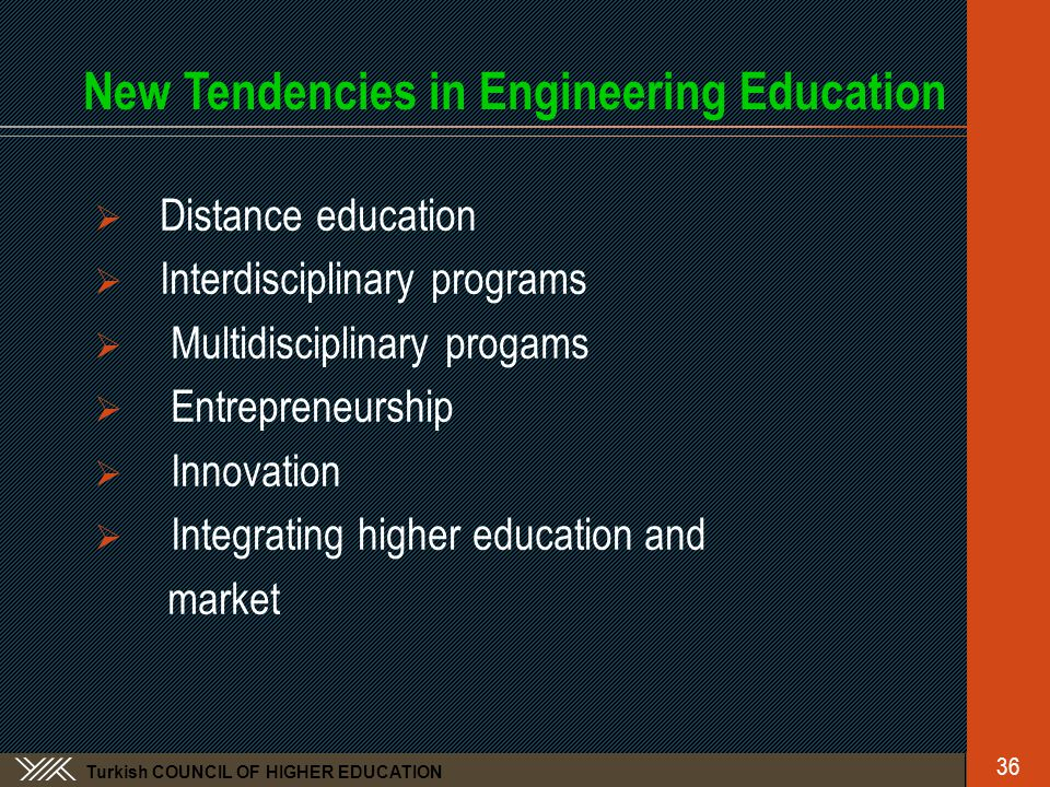 Turkish COUNCIL OF HIGHER EDUCATION New Tendencies in Engineering Education  Distance education  Interdisciplinary programs  Multidisciplinary progams  Entrepreneurship  Innovation  Integrating higher education and market 36