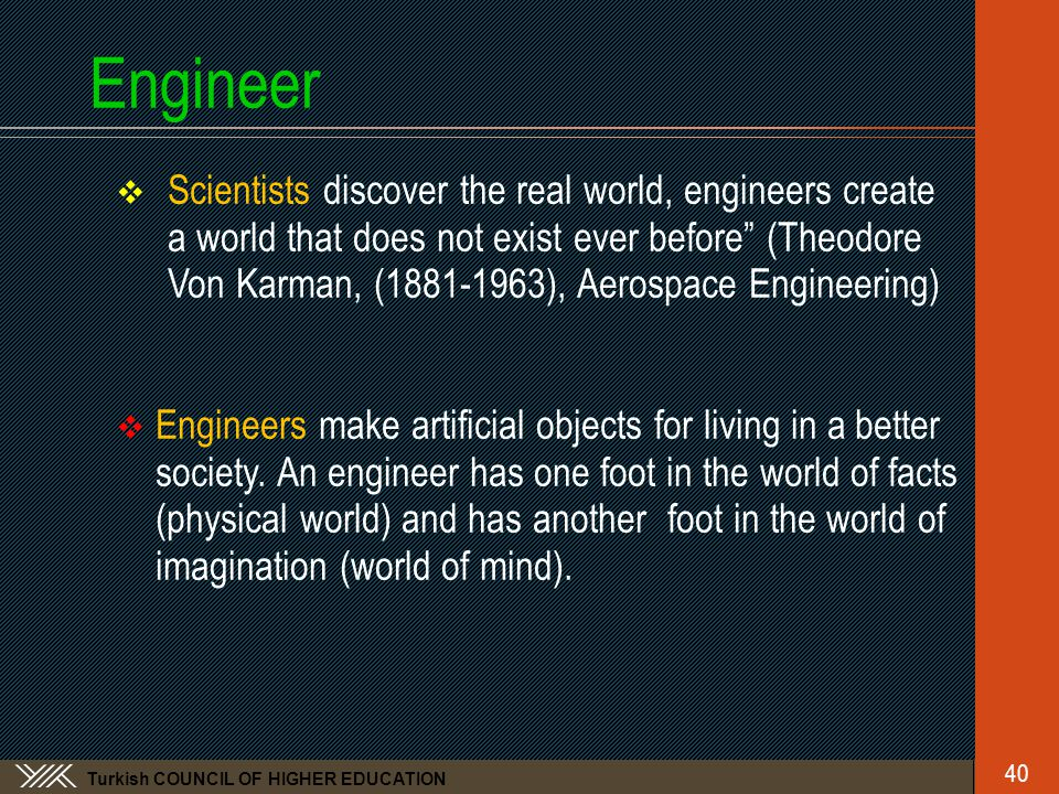 Turkish COUNCIL OF HIGHER EDUCATION Engineer  Scientists discover the real world, engineers create a world that does not exist ever before (Theodore Von Karman, (1881-1963), Aerospace Engineering)  Engineers make artificial objects for living in a better society.