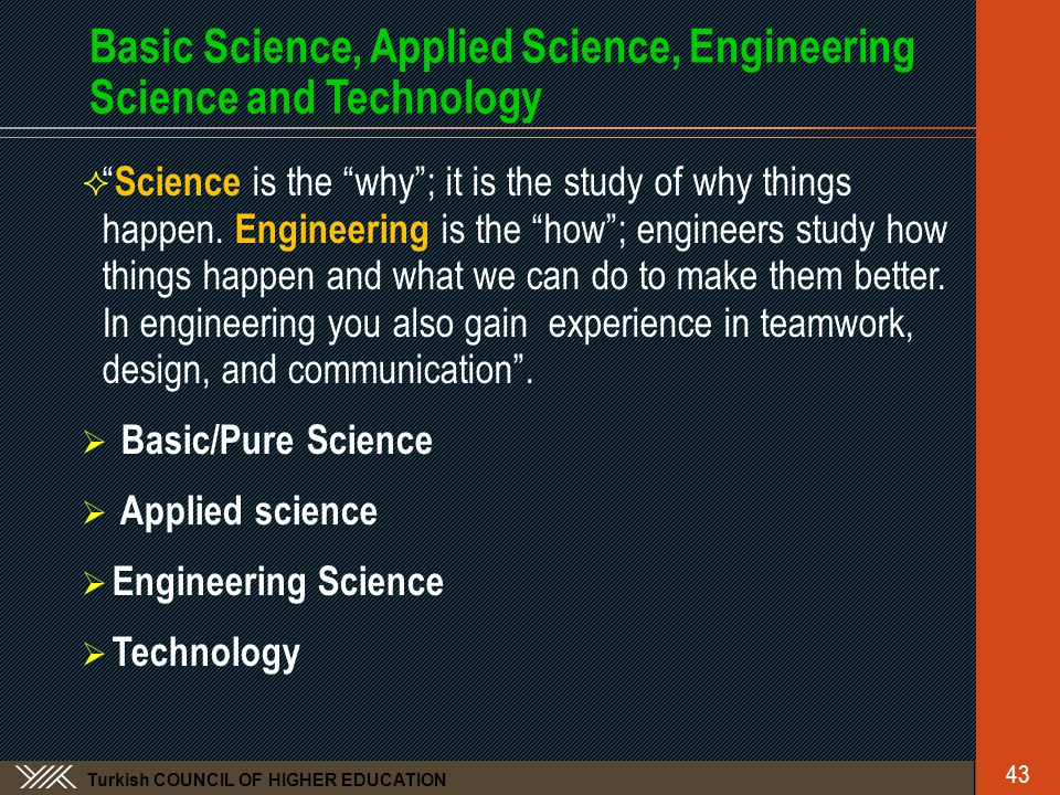 Turkish COUNCIL OF HIGHER EDUCATION Basic Science, Applied Science, Engineering Science and Technology  Science is the why ; it is the study of why things happen.