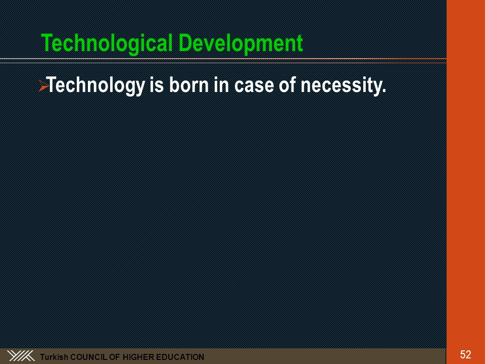 Turkish COUNCIL OF HIGHER EDUCATION Technological Development  Technology is born in case of necessity.