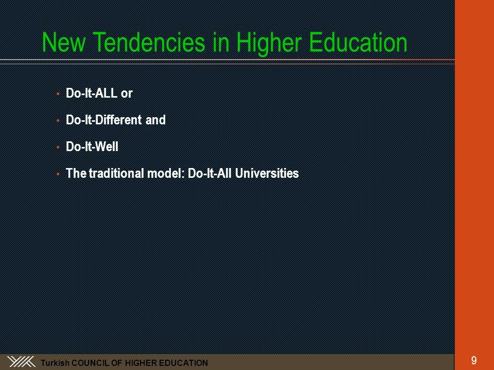 Turkish COUNCIL OF HIGHER EDUCATION New Tendencies in Higher Education • Do-It-ALL or • Do-It-Different and • Do-It-Well • The traditional model: Do-It-All Universities 9