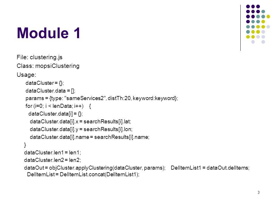 Module 1 File: clustering.js Class: mopsiClustering Usage: dataCluster = {}; dataCluster.data = []; params = {type: sameServices2 , distTh:20, keyword:keyword}; for (i=0; i < lenData; i++) { dataCluster.data[i] = {}; dataCluster.data[i].x = searchResults[i].lat; dataCluster.data[i].y = searchResults[i].lon; dataCluster.data[i].name = searchResults[i].name; } dataCluster.len1 = len1; dataCluster.len2 = len2; dataOut = objCluster.applyClustering(dataCluster, params); DelItemList1 = dataOut.delItems; DelItemList = DelItemList.concat(DelItemList1); 3