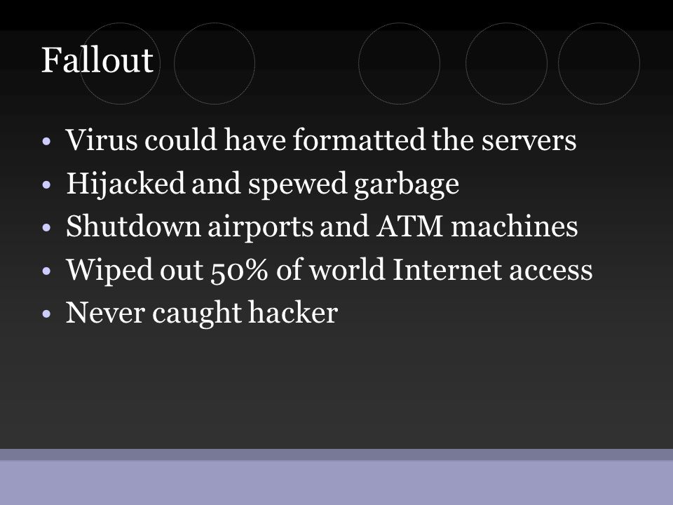 Fallout •Virus could have formatted the servers •Hijacked and spewed garbage •Shutdown airports and ATM machines •Wiped out 50% of world Internet acce