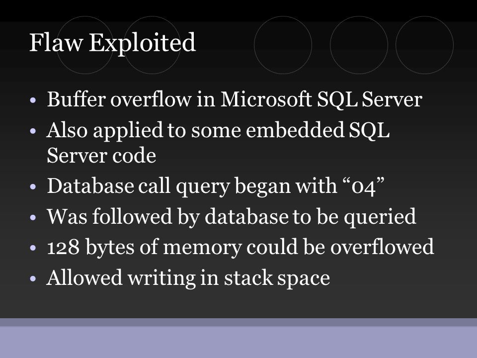 Flaw Exploited •Buffer overflow in Microsoft SQL Server •Also applied to some embedded SQL Server code •Database call query began with 04 •Was followed by database to be queried •128 bytes of memory could be overflowed •Allowed writing in stack space