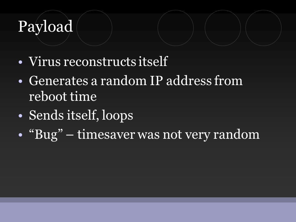 "Payload •Virus reconstructs itself •Generates a random IP address from reboot time •Sends itself, loops •""Bug"" – timesaver was not very random"
