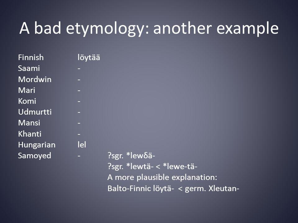 A bad etymology: another example Finnishlöytää Saami- Mordwin- Mari- Komi- Udmurtti- Mansi- Khanti- Hungarianlel Samoyed- sgr.