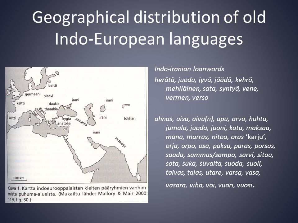 Geographical distribution of old Indo-European languages Indo-iranian loanwords herätä, juoda, jyvä, jäädä, kehrä, mehiläinen, sata, syntyä, vene, vermen, verso ahnas, aisa, aiva(n), apu, arvo, huhta, jumala, juoda, juoni, kota, maksaa, mana, marras, nitoa, oras 'karju', orja, orpo, osa, paksu, paras, porsas, saada, sammas/sampo, sarvi, sitoa, sota, suka, suvaita, suoda, suoli, taivas, talas, utare, varsa, vasa, vasara, viha, voi, vuori, vuosi.