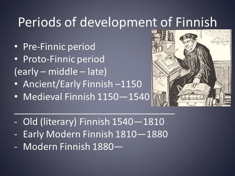 Periods of development of Finnish • Pre-Finnic period • Proto-Finnic period (early – middle – late) • Ancient/Early Finnish –1150 • Medieval Finnish 1150—1540 _______________________________ -Old (literary) Finnish 1540—1810 -Early Modern Finnish 1810—1880 -Modern Finnish 1880—